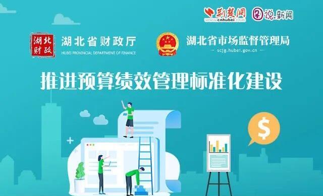 图说新闻 | 湖北省财政厅、省市场监督管理局推进预算绩效管理标准化建设